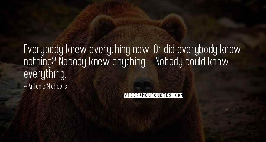 Antonia Michaelis Quotes: Everybody knew everything now. Or did everybody know nothing? Nobody knew anything ... Nobody could know everything.