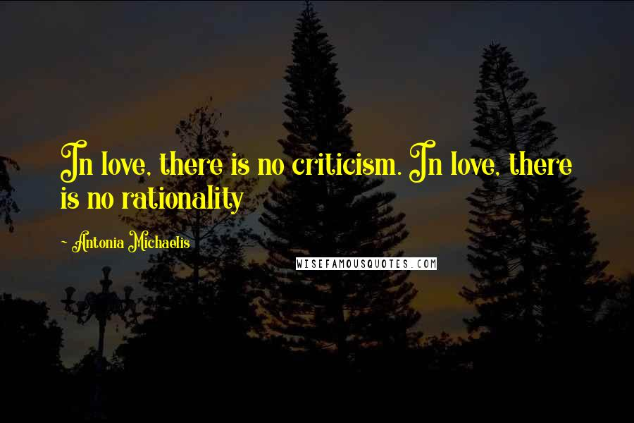 Antonia Michaelis Quotes: In love, there is no criticism. In love, there is no rationality