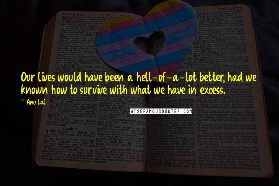 Anu Lal Quotes: Our lives would have been a hell-of-a-lot better, had we known how to survive with what we have in excess.