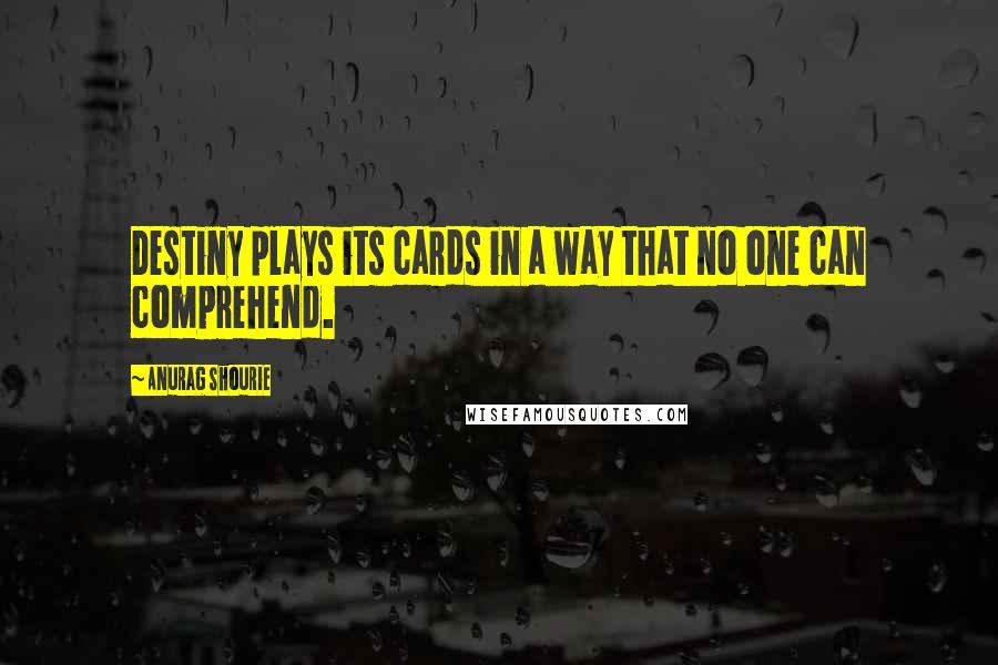 Anurag Shourie Quotes: Destiny plays its cards in a way that no one can comprehend.