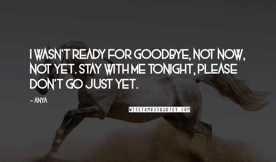 Anya Quotes: I wasn't ready for goodbye, not now, not yet. Stay with me tonight, please don't go just yet.