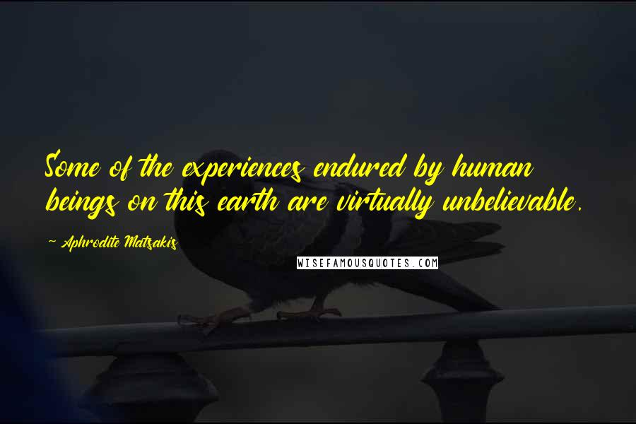 Aphrodite Matsakis Quotes: Some of the experiences endured by human beings on this earth are virtually unbelievable.