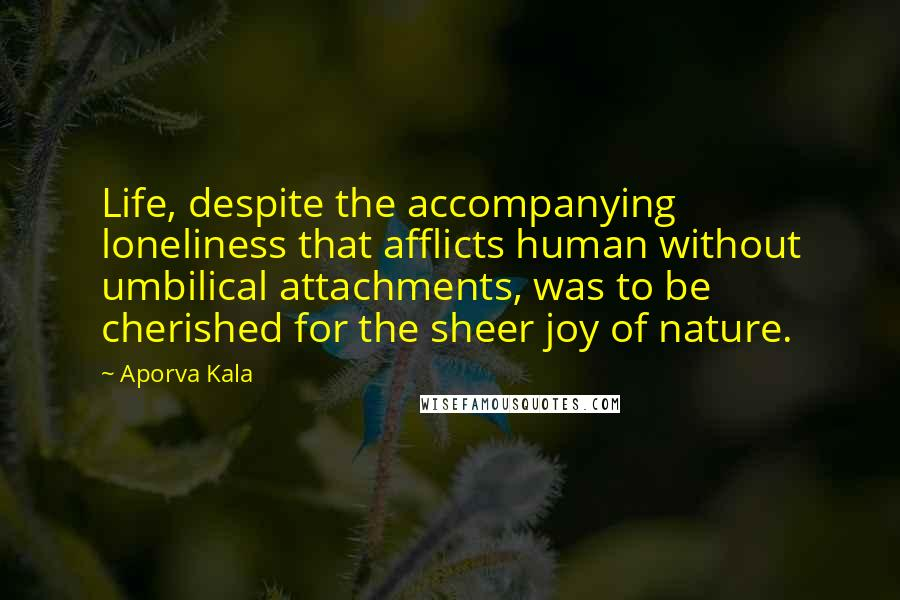 Aporva Kala Quotes: Life, despite the accompanying loneliness that afflicts human without umbilical attachments, was to be cherished for the sheer joy of nature.