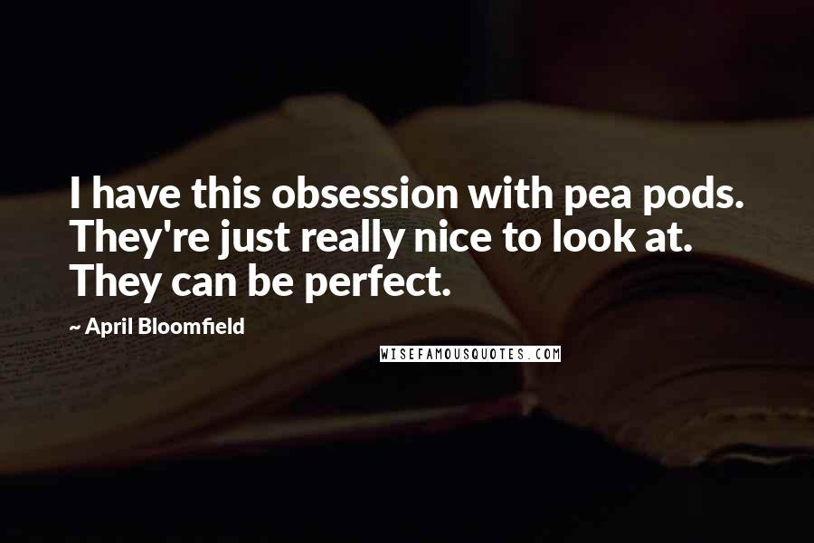 April Bloomfield Quotes: I have this obsession with pea pods. They're just really nice to look at. They can be perfect.