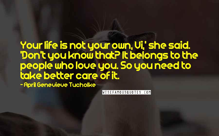 April Genevieve Tucholke Quotes: Your life is not your own, Vi,' she said. 'Don't you know that? It belongs to the people who love you. So you need to take better care of it.
