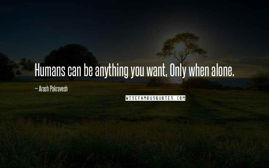 Arash Pakravesh Quotes: Humans can be anything you want, Only when alone.