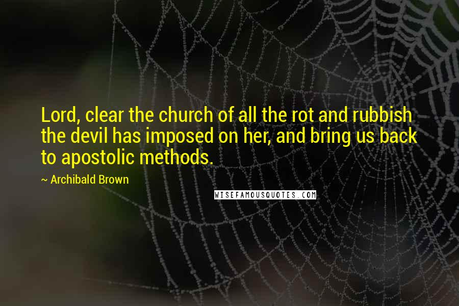 Archibald Brown Quotes: Lord, clear the church of all the rot and rubbish the devil has imposed on her, and bring us back to apostolic methods.