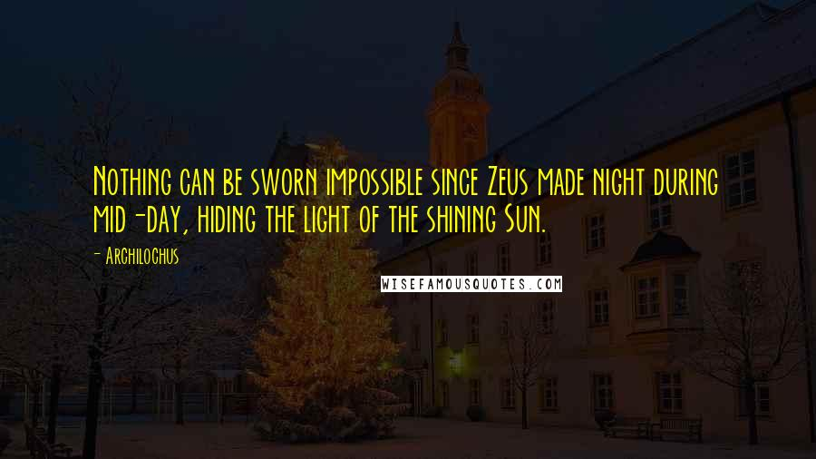 Archilochus Quotes: Nothing can be sworn impossible since Zeus made night during mid-day, hiding the light of the shining Sun.