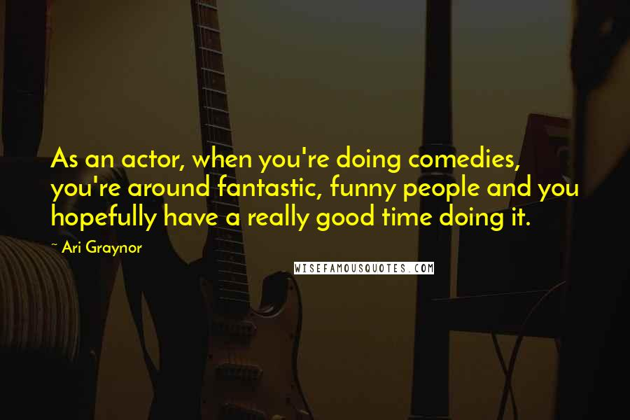Ari Graynor Quotes: As an actor, when you're doing comedies, you're around fantastic, funny people and you hopefully have a really good time doing it.