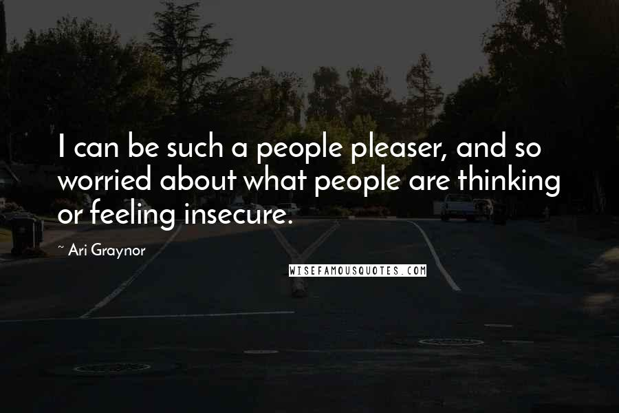 Ari Graynor Quotes: I can be such a people pleaser, and so worried about what people are thinking or feeling insecure.