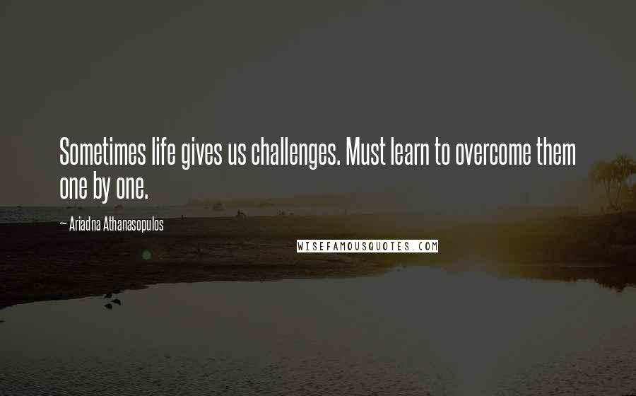 Ariadna Athanasopulos Quotes: Sometimes life gives us challenges. Must learn to overcome them one by one.