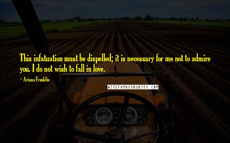 Ariana Franklin Quotes: This infatuation must be dispelled; it is necessary for me not to admire you. I do not wish to fall in love.