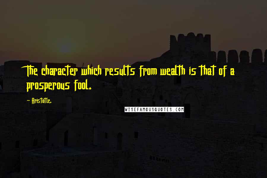Aristotle. Quotes: The character which results from wealth is that of a prosperous fool.