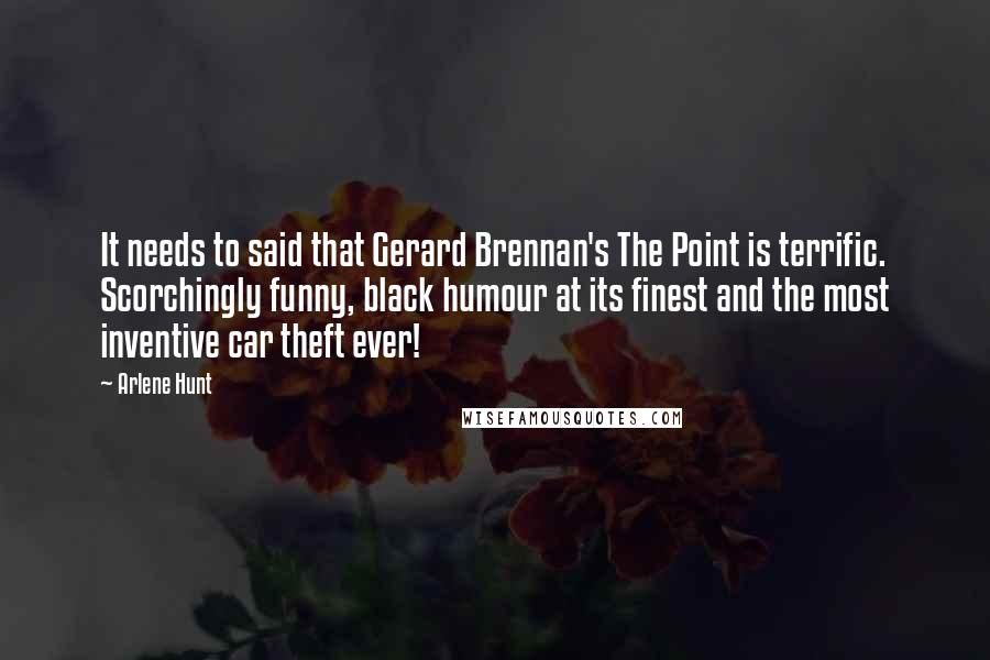 Arlene Hunt Quotes: It needs to said that Gerard Brennan's The Point is terrific. Scorchingly funny, black humour at its finest and the most inventive car theft ever!