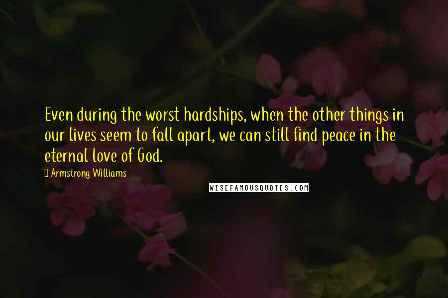 Armstrong Williams Quotes: Even during the worst hardships, when the other things in our lives seem to fall apart, we can still find peace in the eternal love of God.