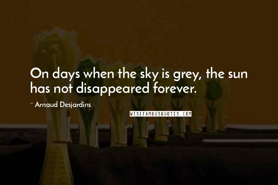 Arnaud Desjardins Quotes: On days when the sky is grey, the sun has not disappeared forever.