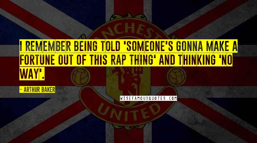 Arthur Baker Quotes: I remember being told 'Someone's gonna make a fortune out of this rap thing' and thinking 'no way'.