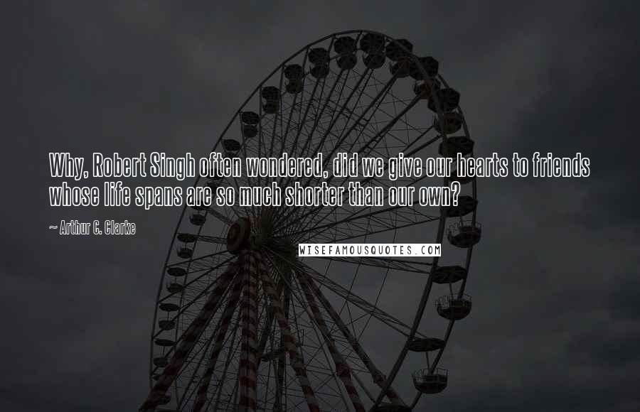 Arthur C. Clarke Quotes: Why, Robert Singh often wondered, did we give our hearts to friends whose life spans are so much shorter than our own?