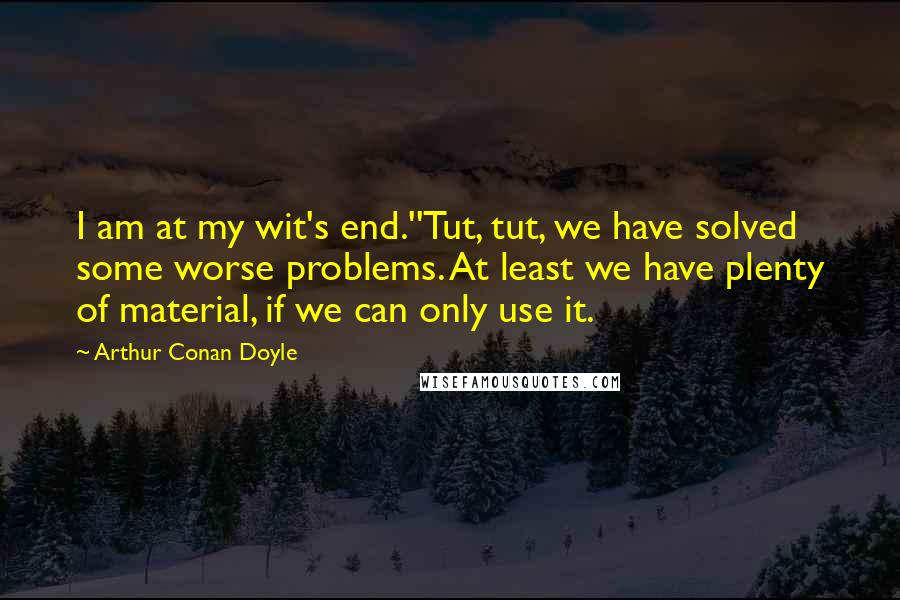 Arthur Conan Doyle Quotes I Am At My Wit039s End039039tut