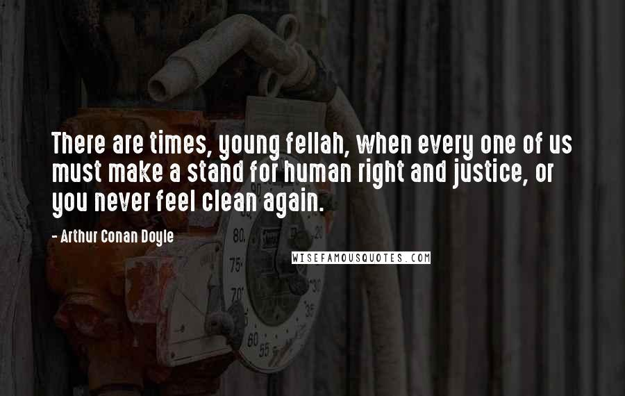 Arthur Conan Doyle Quotes: There are times, young fellah, when every one of us must make a stand for human right and justice, or you never feel clean again.
