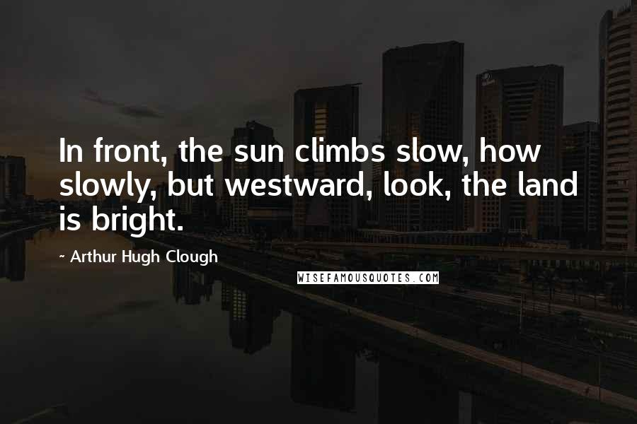 Arthur Hugh Clough Quotes: In front, the sun climbs slow, how slowly, but westward, look, the land is bright.