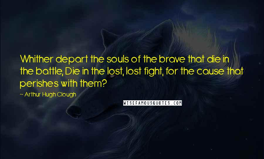 Arthur Hugh Clough Quotes: Whither depart the souls of the brave that die in the battle, Die in the lost, lost fight, for the cause that perishes with them?