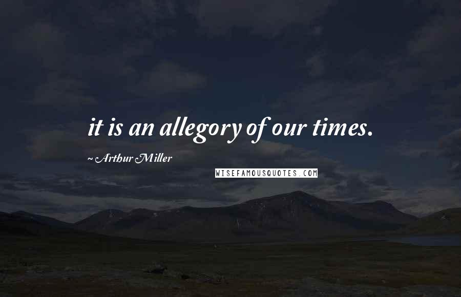 Arthur Miller Quotes: it is an allegory of our times.