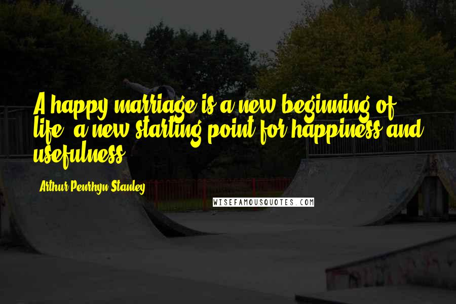 Arthur Penrhyn Stanley Quotes: A happy marriage is a new beginning of life, a new starting point for happiness and usefulness.
