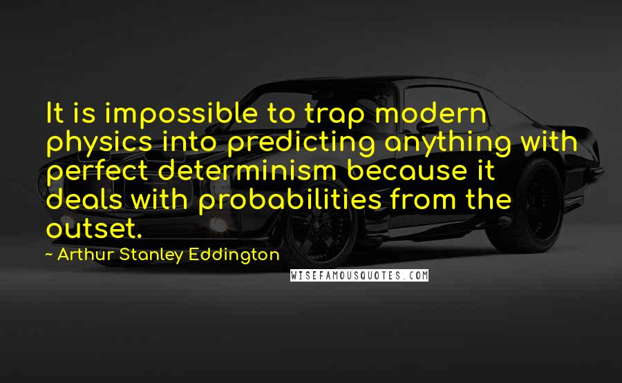 Arthur Stanley Eddington Quotes: It is impossible to trap modern physics into predicting anything with perfect determinism because it deals with probabilities from the outset.