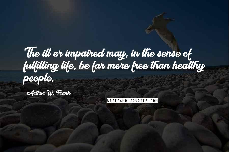 Arthur W. Frank Quotes: The ill or impaired may, in the sense of fulfilling life, be far more free than healthy people.