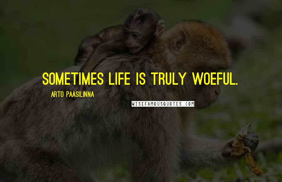 Arto Paasilinna Quotes: Sometimes life is truly woeful.