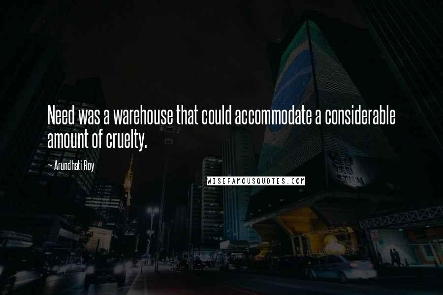 Arundhati Roy Quotes: Need was a warehouse that could accommodate a considerable amount of cruelty.