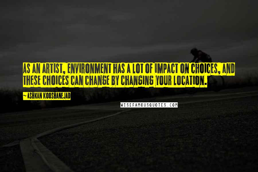 Ashkan Kooshanejad Quotes: As an artist, environment has a lot of impact on choices, and these choices can change by changing your location.
