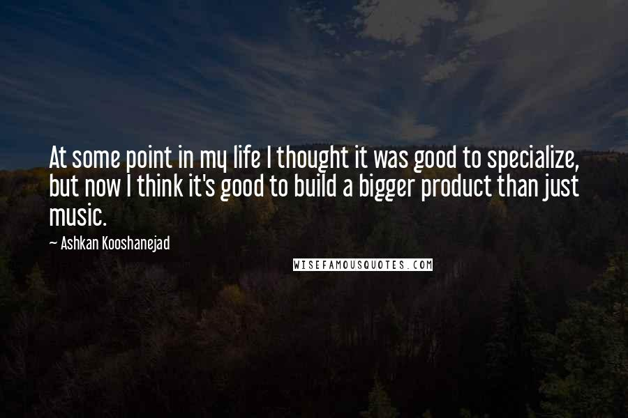 Ashkan Kooshanejad Quotes: At some point in my life I thought it was good to specialize, but now I think it's good to build a bigger product than just music.