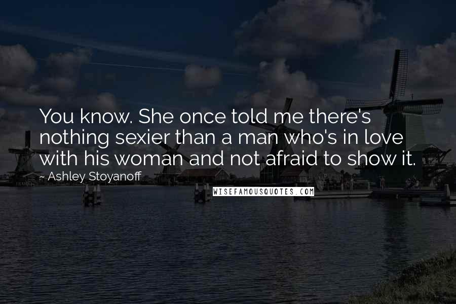 Ashley Stoyanoff Quotes: You know. She once told me there's nothing sexier than a man who's in love with his woman and not afraid to show it.