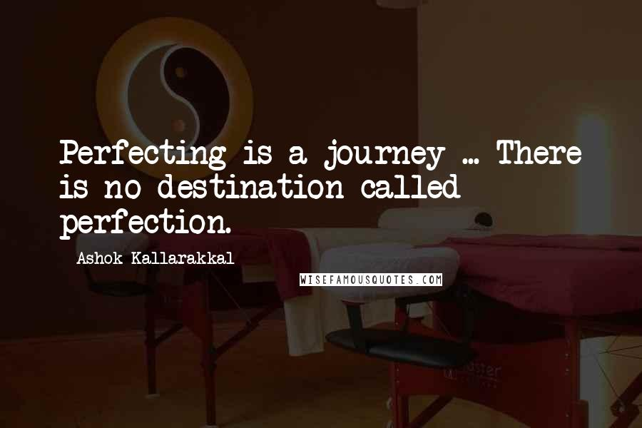 Ashok Kallarakkal Quotes: Perfecting is a journey ... There is no destination called perfection.