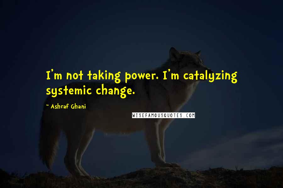 Ashraf Ghani Quotes: I'm not taking power. I'm catalyzing systemic change.