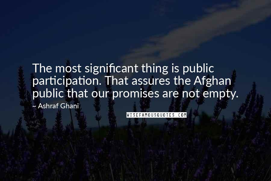 Ashraf Ghani Quotes: The most significant thing is public participation. That assures the Afghan public that our promises are not empty.