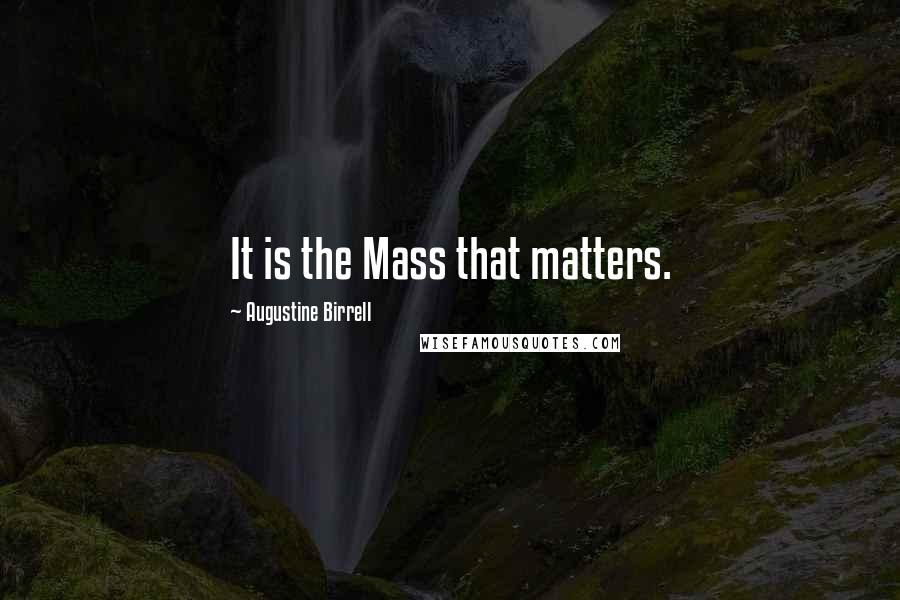 Augustine Birrell Quotes: It is the Mass that matters.