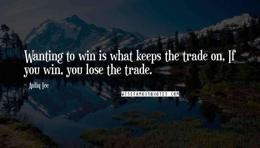 Auliq Ice Quotes: Wanting to win is what keeps the trade on, If you win, you lose the trade.