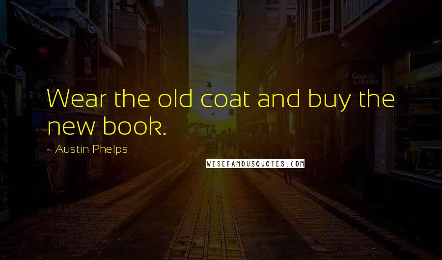 Austin Phelps Quotes: Wear the old coat and buy the new book.