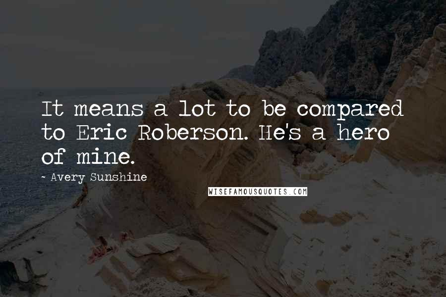 Avery Sunshine Quotes: It means a lot to be compared to Eric Roberson. He's a hero of mine.