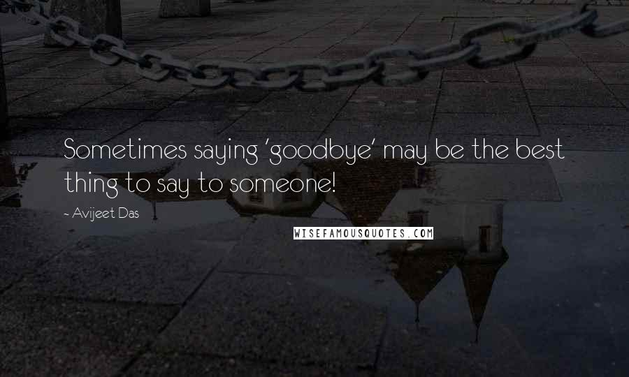 Avijeet Das Quotes: Sometimes saying 'goodbye' may be the best thing to say to someone!
