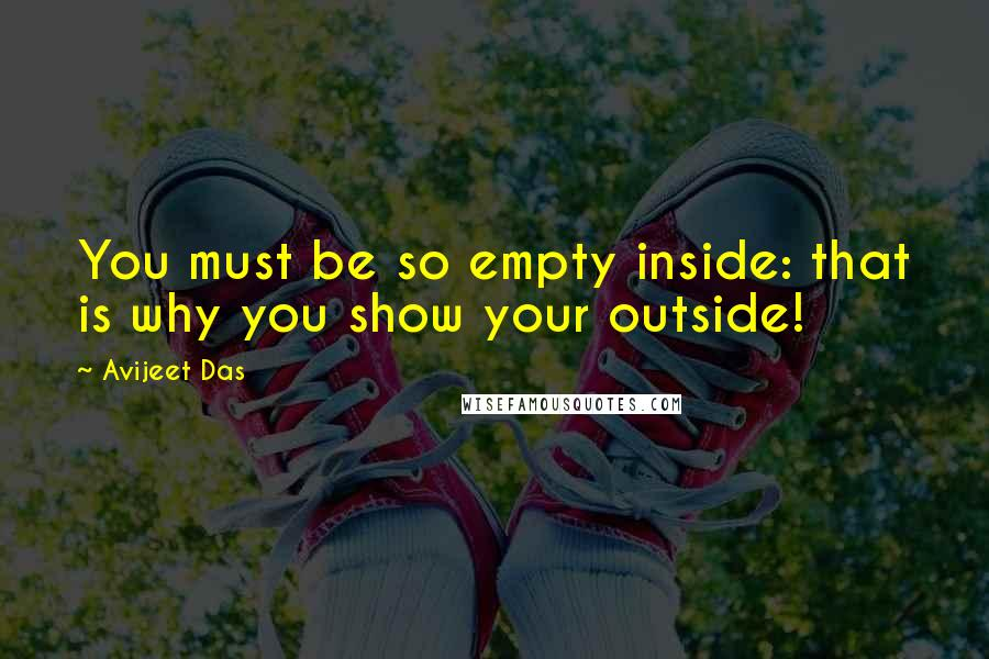 Avijeet Das Quotes: You must be so empty inside: that is why you show your outside!
