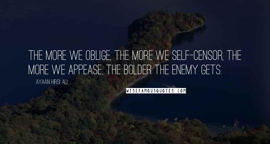 Ayaan Hirsi Ali Quotes: The more we oblige, the more we self-censor, the more we appease, the bolder the enemy gets.