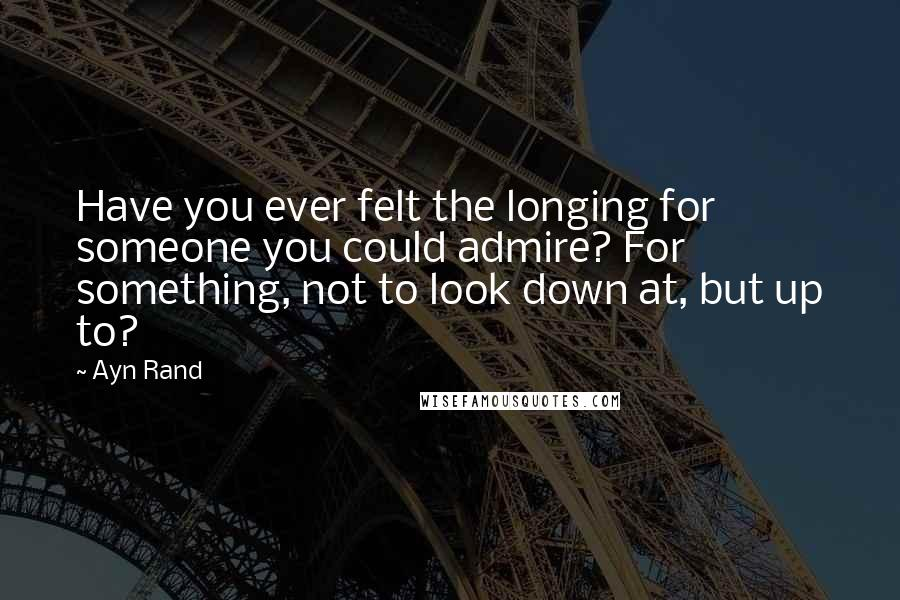 Ayn Rand Quotes: Have you ever felt the longing for someone you could admire? For something, not to look down at, but up to?