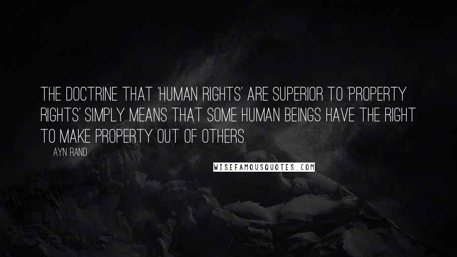 Ayn Rand Quotes: The doctrine that 'human rights' are superior to 'property rights' simply means that some human beings have the right to make property out of others.