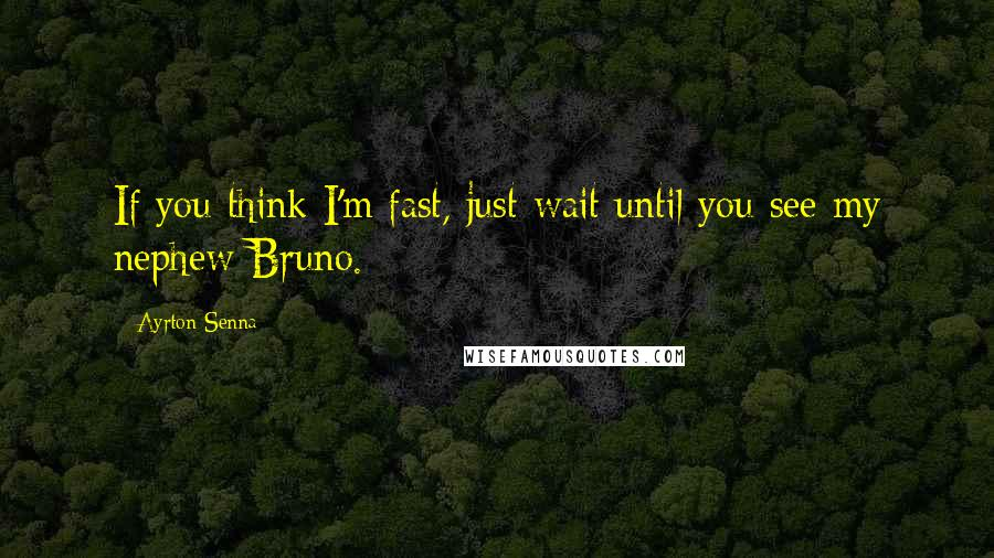 Ayrton Senna Quotes: If you think I'm fast, just wait until you see my nephew Bruno.