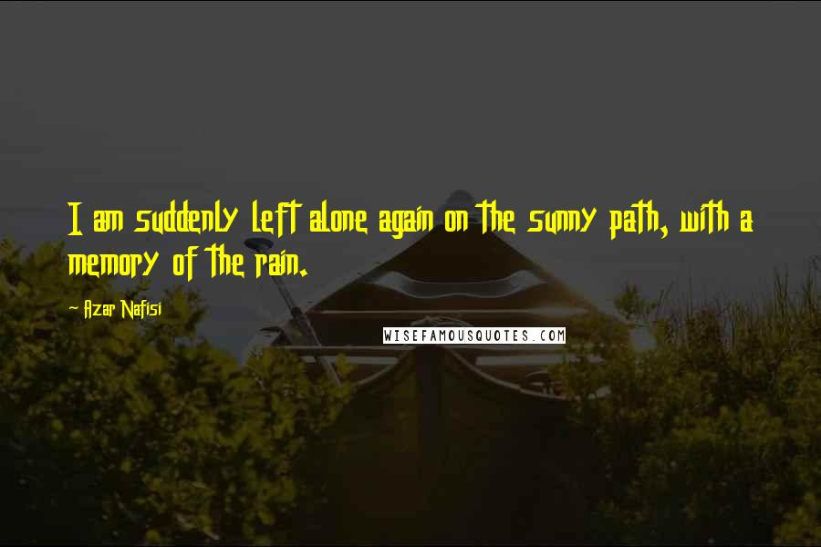 Azar Nafisi Quotes: I am suddenly left alone again on the sunny path, with a memory of the rain.