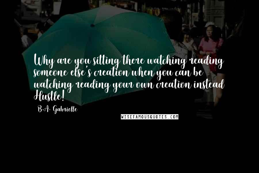 B.A. Gabrielle Quotes: Why are you sitting there watching/reading someone else's creation when you can be watching/reading your own creation instead Hustle!